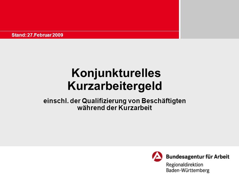 Stand: 27.Februar 2009 Konjunkturelles Kurzarbeitergeld einschl. der Qualifizierung von Beschäftigten während der Kurzarbeit.