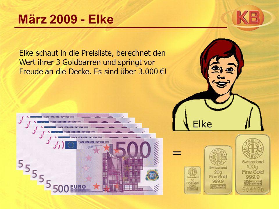 März 2009 - Elke Elke schaut in die Preisliste, berechnet den Wert ihrer 3 Goldbarren und springt vor Freude an die Decke. Es sind über 3.000 €!