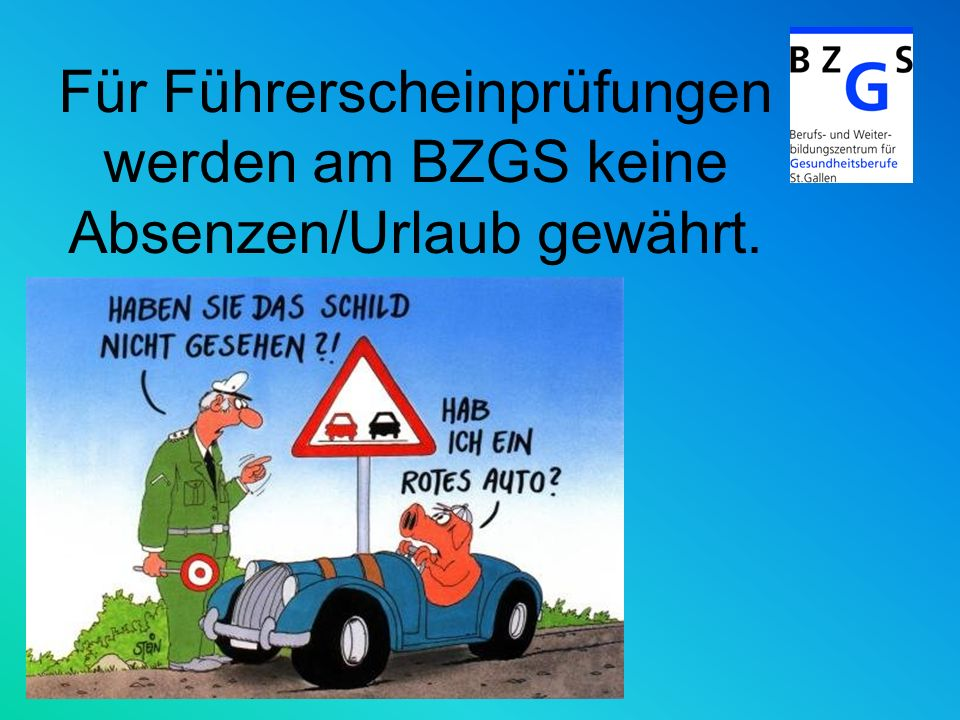 Für Führerscheinprüfungen werden am BZGS keine Absenzen/Urlaub gewährt.