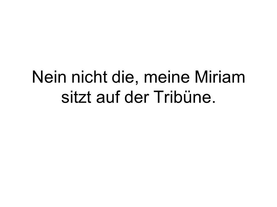 Nein nicht die, meine Miriam sitzt auf der Tribüne.
