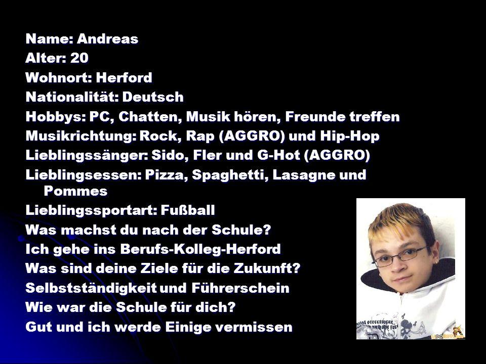 Name: Andreas Alter: 20. Wohnort: Herford. Nationalität: Deutsch. Hobbys: PC, Chatten, Musik hören, Freunde treffen.