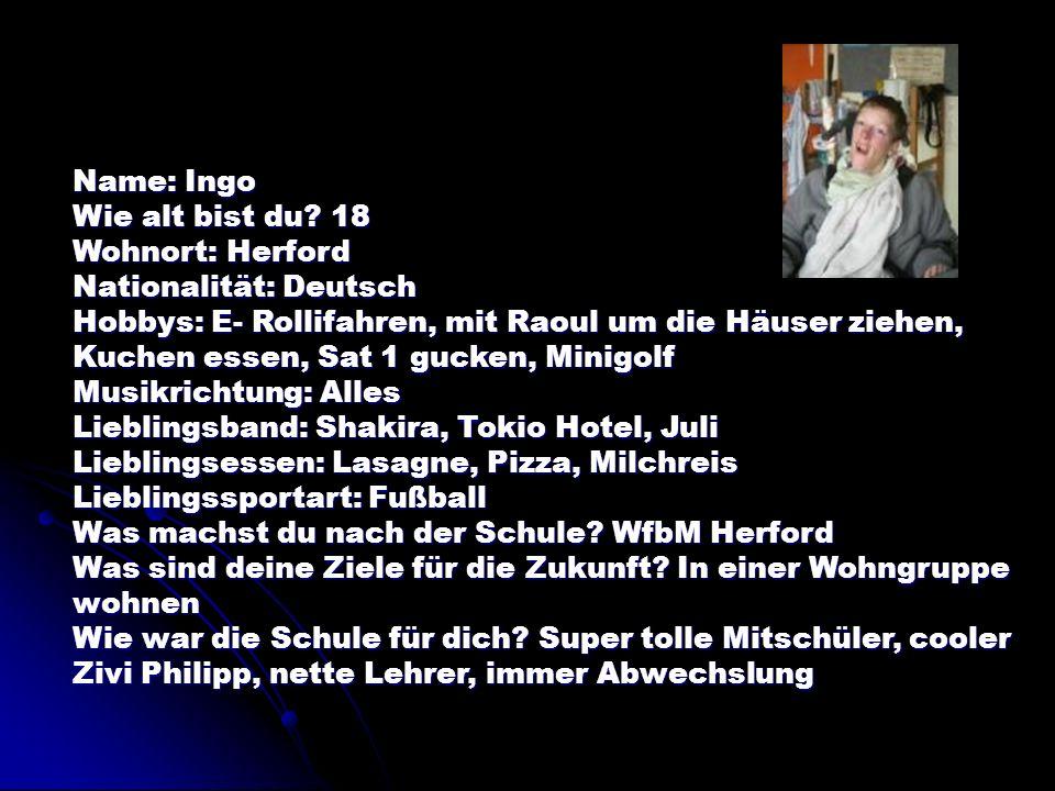 Name: Ingo Wie alt bist du 18. Wohnort: Herford. Nationalität: Deutsch.