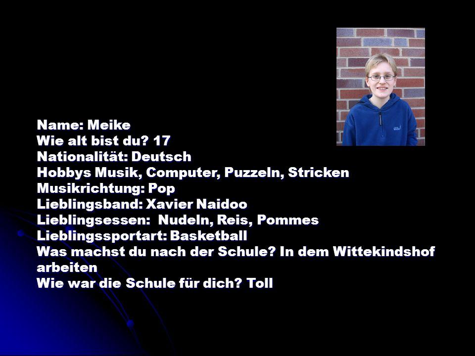 Name: Meike Wie alt bist du 17. Nationalität: Deutsch. Hobbys Musik, Computer, Puzzeln, Stricken.
