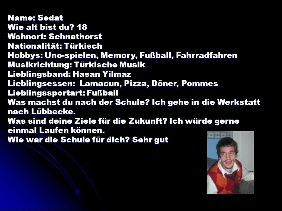 Name: Sedat Wie alt bist du 18. Wohnort: Schnathorst. Nationalität: Türkisch. Hobbys: Uno-spielen, Memory, Fußball, Fahrradfahren.
