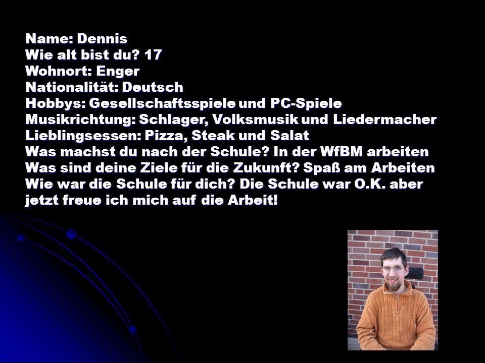 Name: Dennis Wie alt bist du 17. Wohnort: Enger. Nationalität: Deutsch. Hobbys: Gesellschaftsspiele und PC-Spiele.