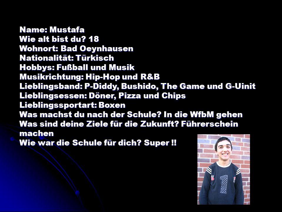 Name: Mustafa Wie alt bist du 18. Wohnort: Bad Oeynhausen. Nationalität: Türkisch. Hobbys: Fußball und Musik.