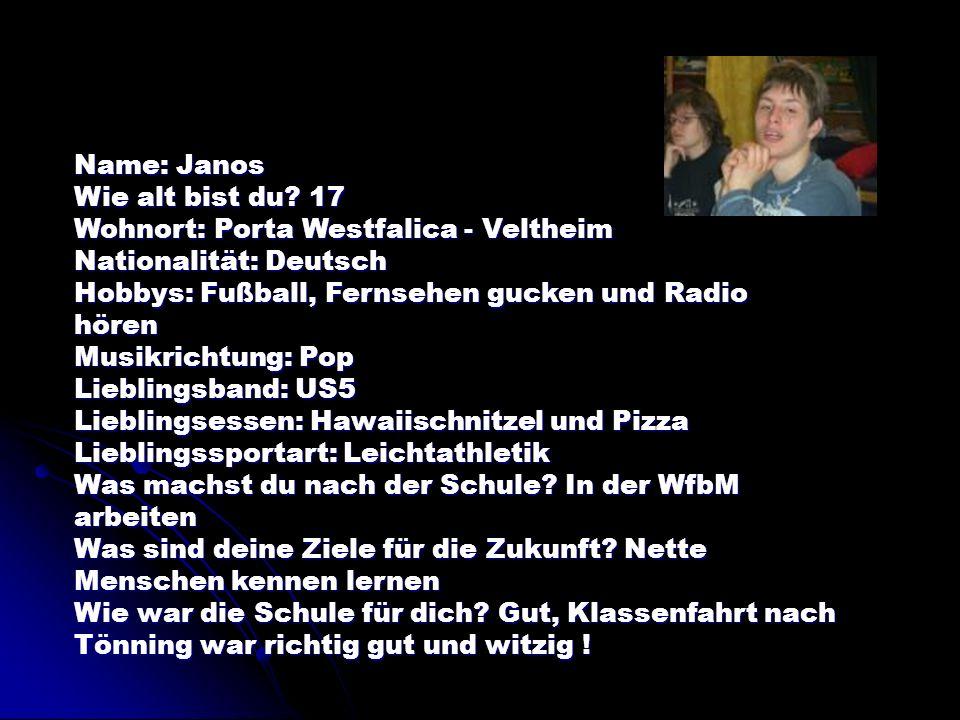 Name: Janos Wie alt bist du 17. Wohnort: Porta Westfalica - Veltheim. Nationalität: Deutsch. Hobbys: Fußball, Fernsehen gucken und Radio hören.