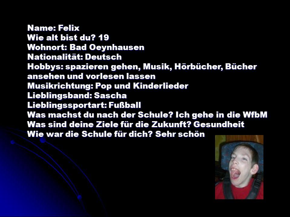 Name: Felix Wie alt bist du 19. Wohnort: Bad Oeynhausen. Nationalität: Deutsch.
