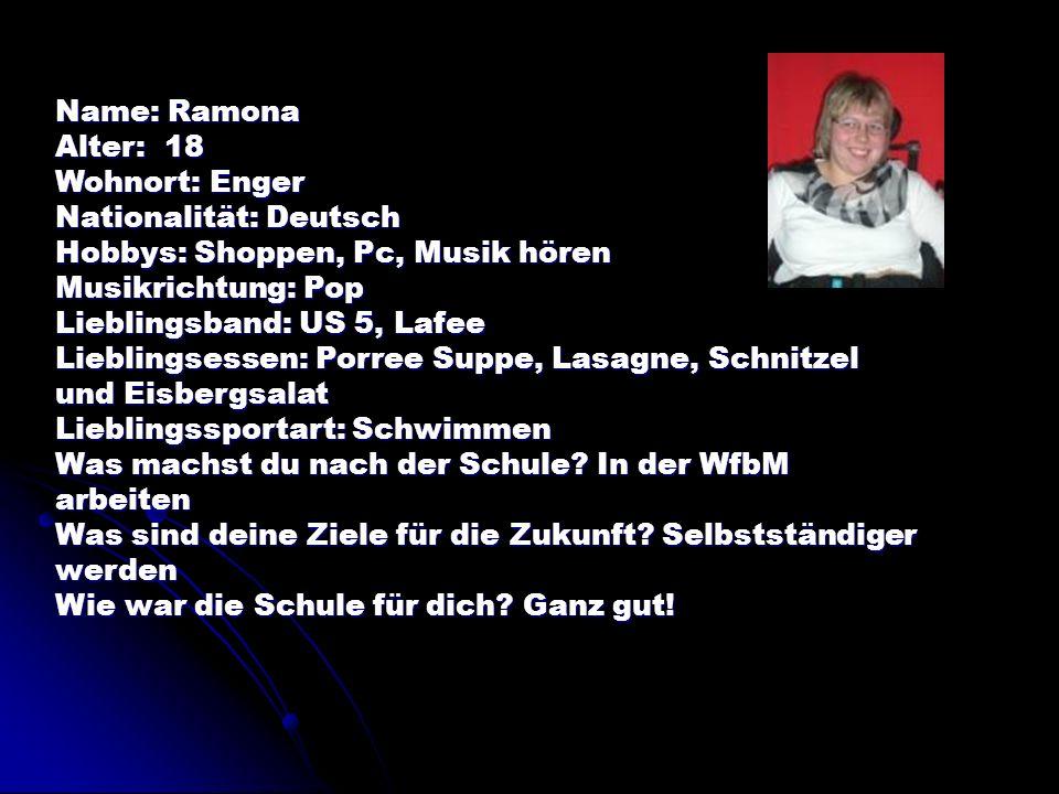 Name: Ramona Alter: 18. Wohnort: Enger. Nationalität: Deutsch. Hobbys: Shoppen, Pc, Musik hören.
