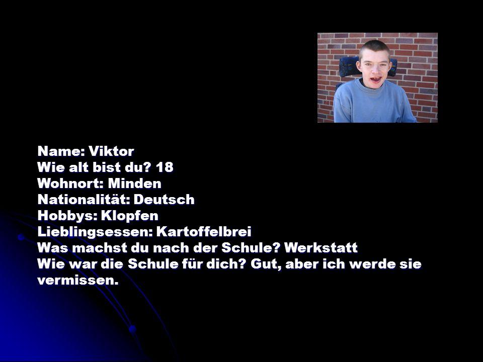 Name: Viktor Wie alt bist du 18. Wohnort: Minden. Nationalität: Deutsch. Hobbys: Klopfen. Lieblingsessen: Kartoffelbrei.