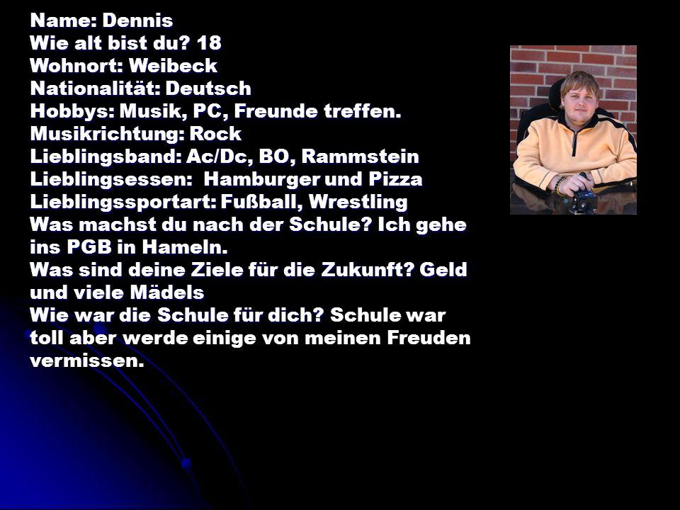 Name: Dennis Wie alt bist du 18. Wohnort: Weibeck. Nationalität: Deutsch. Hobbys: Musik, PC, Freunde treffen.