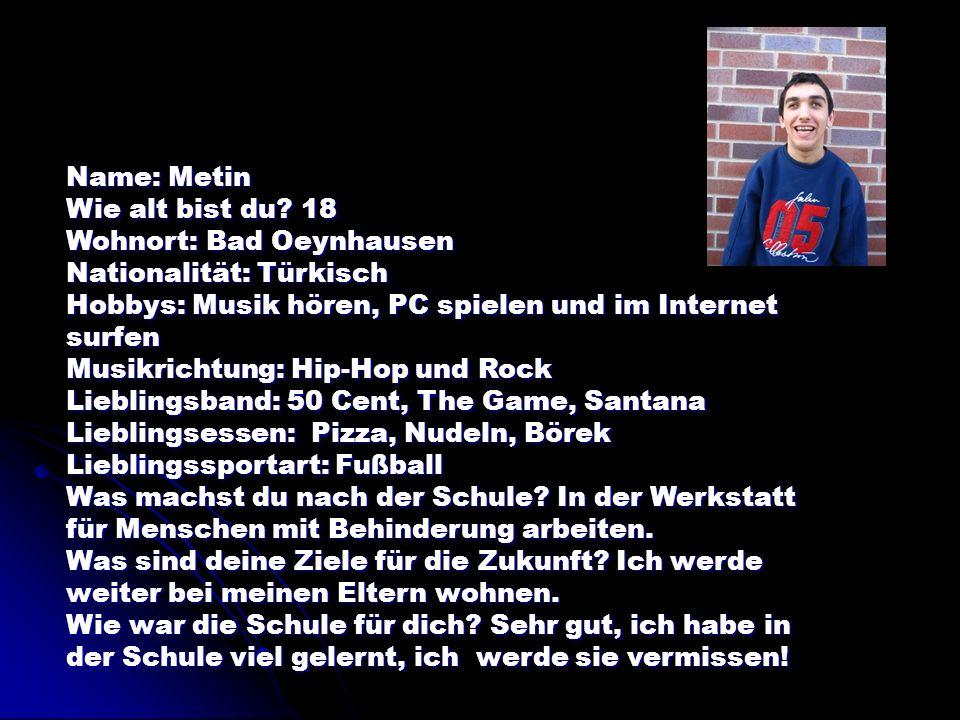 Name: Metin Wie alt bist du 18. Wohnort: Bad Oeynhausen. Nationalität: Türkisch. Hobbys: Musik hören, PC spielen und im Internet surfen.