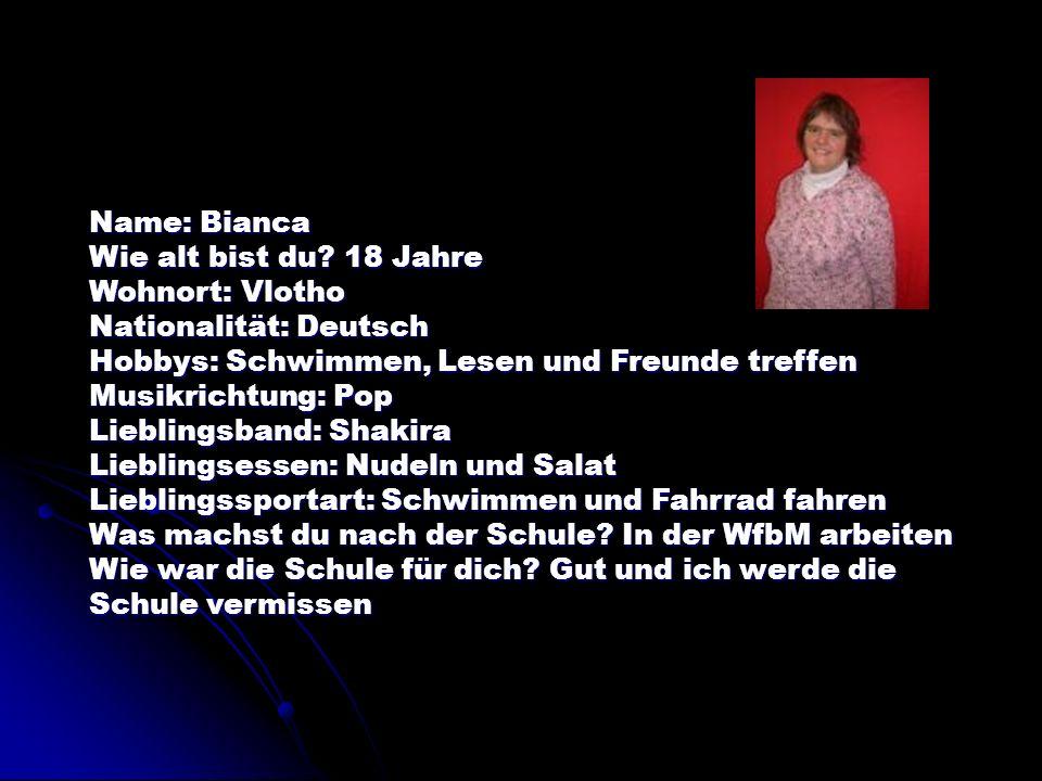Name: Bianca Wie alt bist du 18 Jahre. Wohnort: Vlotho. Nationalität: Deutsch. Hobbys: Schwimmen, Lesen und Freunde treffen.