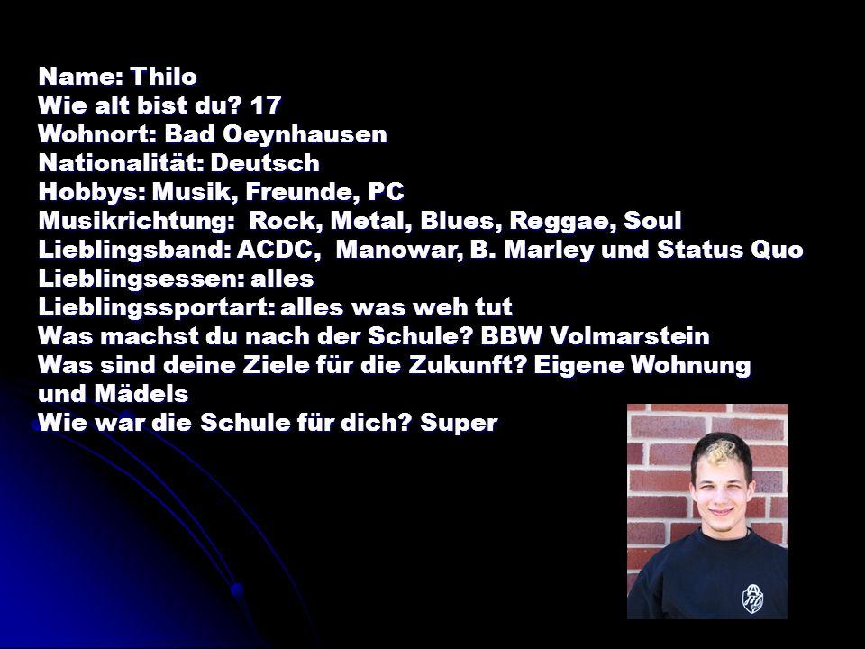 Name: Thilo Wie alt bist du 17. Wohnort: Bad Oeynhausen. Nationalität: Deutsch. Hobbys: Musik, Freunde, PC.