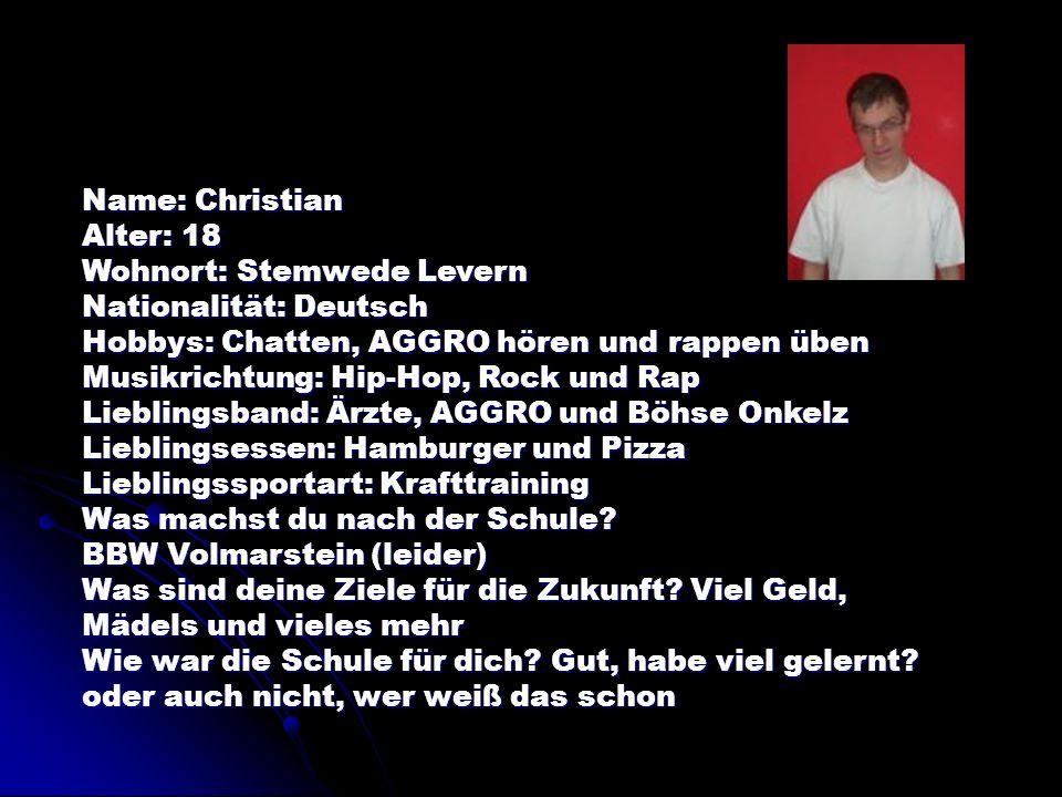 Name: Christian Alter: 18. Wohnort: Stemwede Levern. Nationalität: Deutsch. Hobbys: Chatten, AGGRO hören und rappen üben.