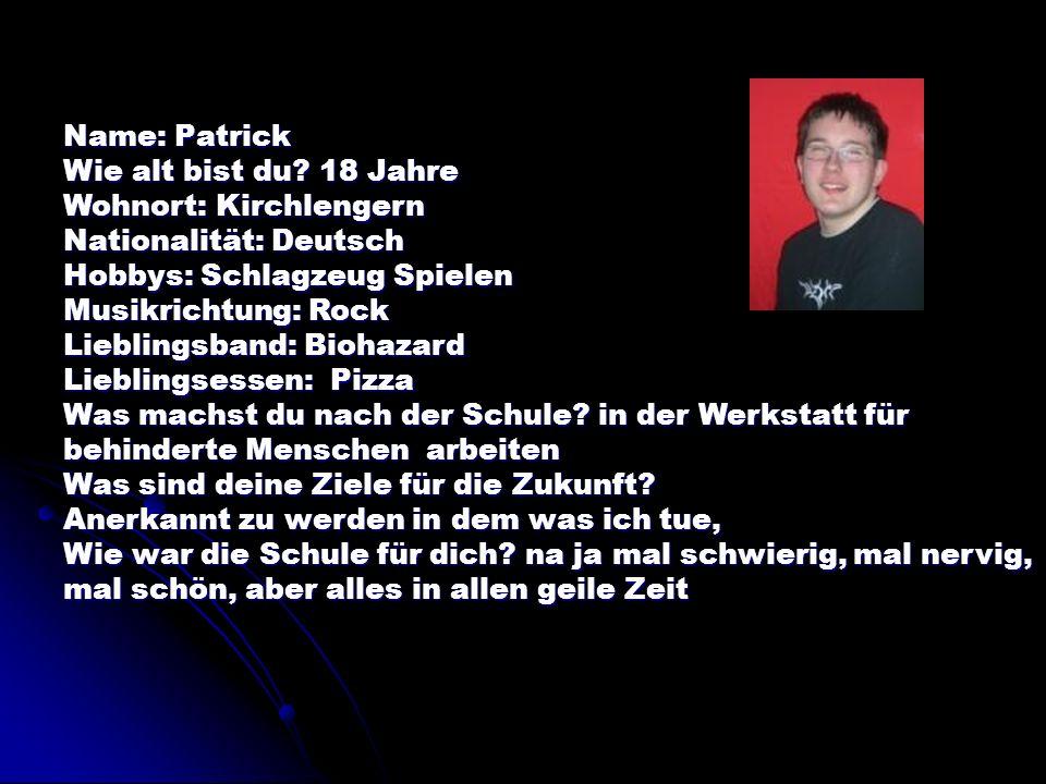 Name: Patrick Wie alt bist du 18 Jahre. Wohnort: Kirchlengern. Nationalität: Deutsch. Hobbys: Schlagzeug Spielen.
