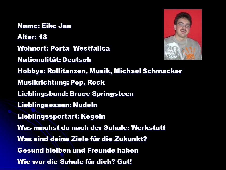 Name: Eike Jan Alter: 18. Wohnort: Porta Westfalica. Nationalität: Deutsch. Hobbys: Rollitanzen, Musik, Michael Schmacker.