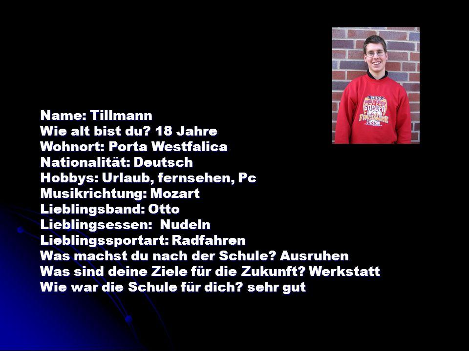 Name: Tillmann Wie alt bist du 18 Jahre. Wohnort: Porta Westfalica. Nationalität: Deutsch. Hobbys: Urlaub, fernsehen, Pc.