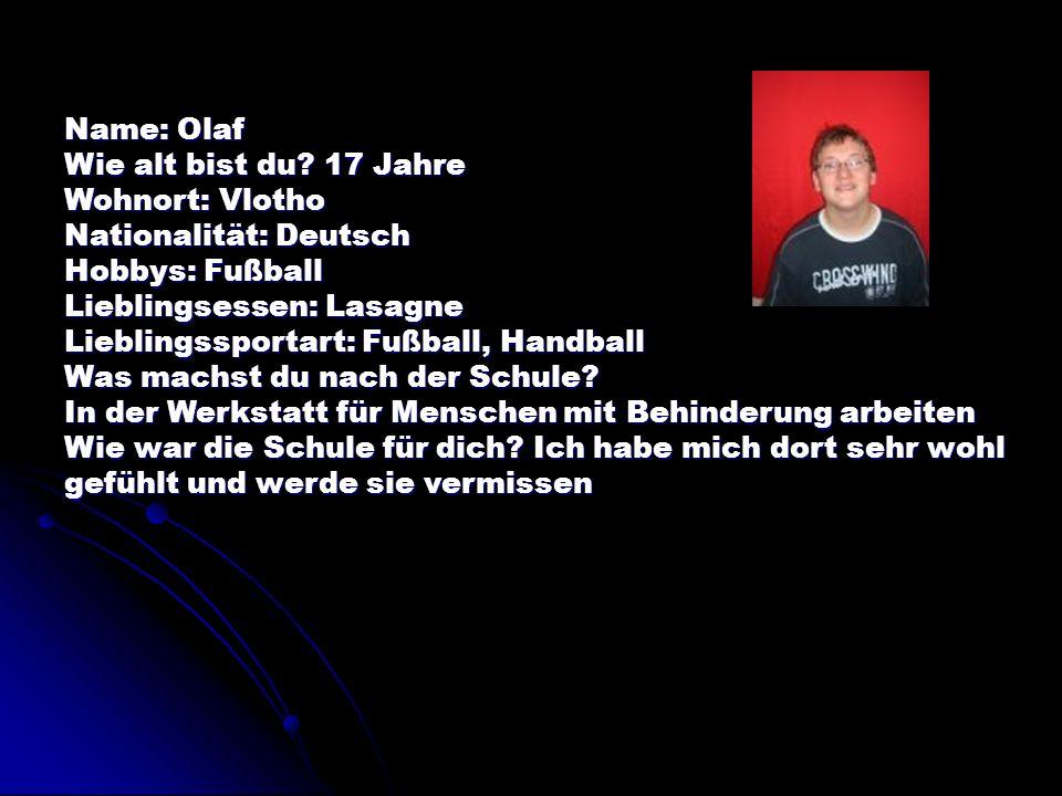 Name: Olaf Wie alt bist du 17 Jahre. Wohnort: Vlotho. Nationalität: Deutsch. Hobbys: Fußball. Lieblingsessen: Lasagne.