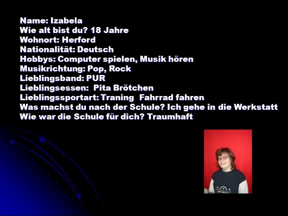 Name: Izabela Wie alt bist du 18 Jahre. Wohnort: Herford. Nationalität: Deutsch. Hobbys: Computer spielen, Musik hören.
