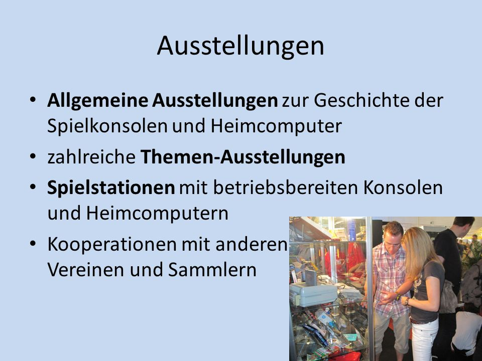 AusstellungenAllgemeine Ausstellungen zur Geschichte der Spielkonsolen und Heimcomputer. zahlreiche Themen-Ausstellungen.