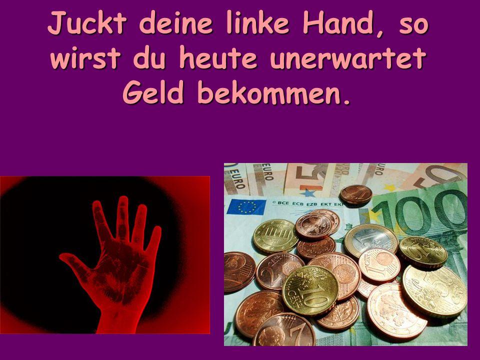 Juckt deine linke Hand, so wirst du heute unerwartet Geld bekommen.