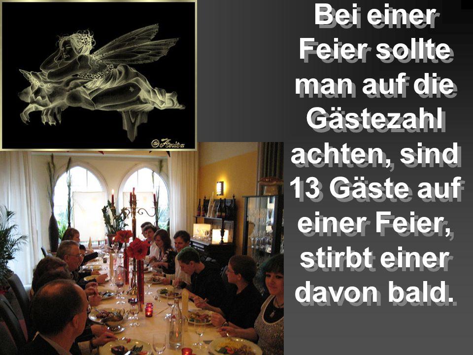 Bei einer Feier sollte man auf die Gästezahl achten, sind 13 Gäste auf einer Feier, stirbt einer davon bald.