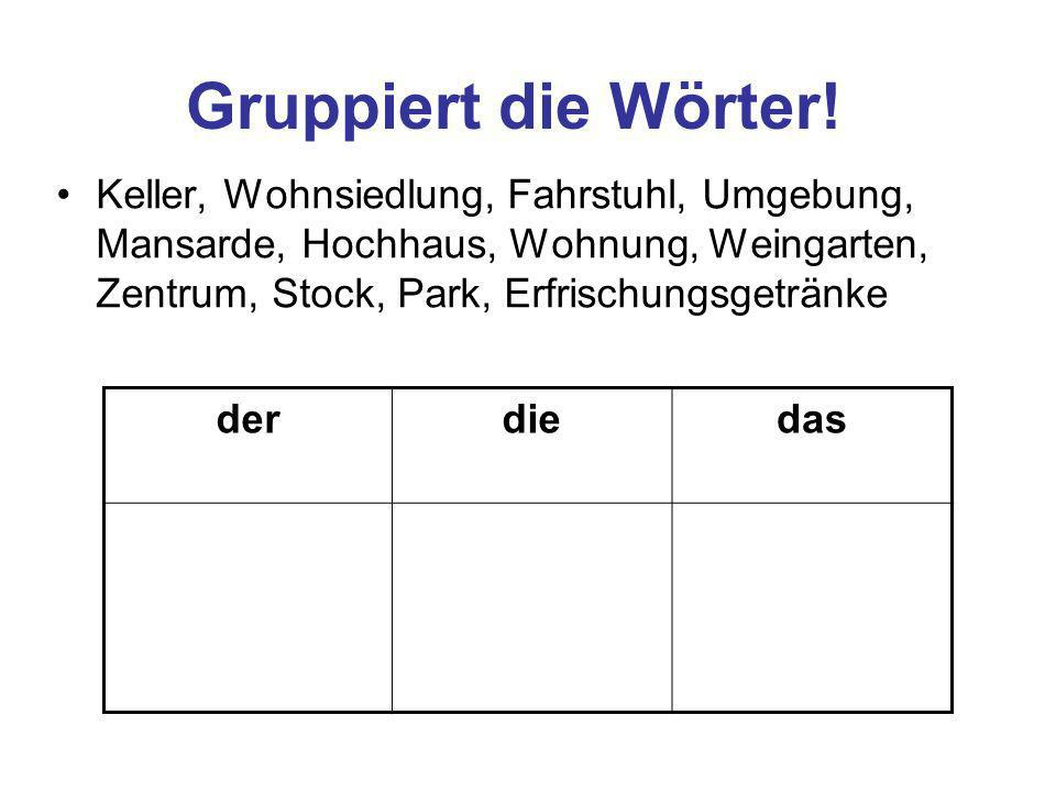 Gruppiert die Wörter! Keller, Wohnsiedlung, Fahrstuhl, Umgebung, Mansarde, Hochhaus, Wohnung, Weingarten, Zentrum, Stock, Park, Erfrischungsgetränke.