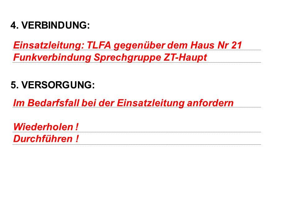 4. VERBINDUNG: 5. VERSORGUNG: Einsatzleitung: TLFA gegenüber dem Haus Nr 21. Funkverbindung Sprechgruppe ZT-Haupt.