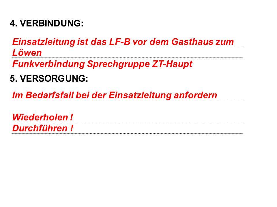 4. VERBINDUNG: 5. VERSORGUNG: Einsatzleitung ist das LF-B vor dem Gasthaus zum Löwen. Funkverbindung Sprechgruppe ZT-Haupt.