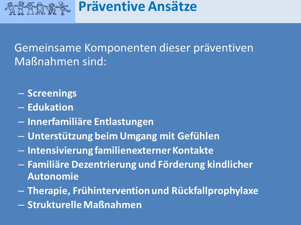 Präventive AnsätzeGemeinsame Komponenten dieser präventiven Maßnahmen sind: Screenings. Edukation. Innerfamiliäre Entlastungen.