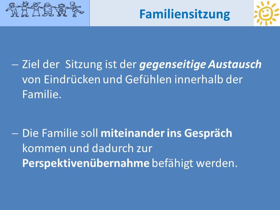 Familiensitzung Ziel der Sitzung ist der gegenseitige Austausch von Eindrücken und Gefühlen innerhalb der Familie.