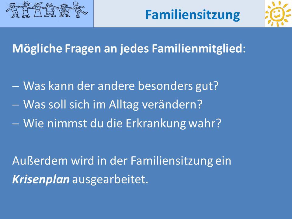 Familiensitzung Mögliche Fragen an jedes Familienmitglied: