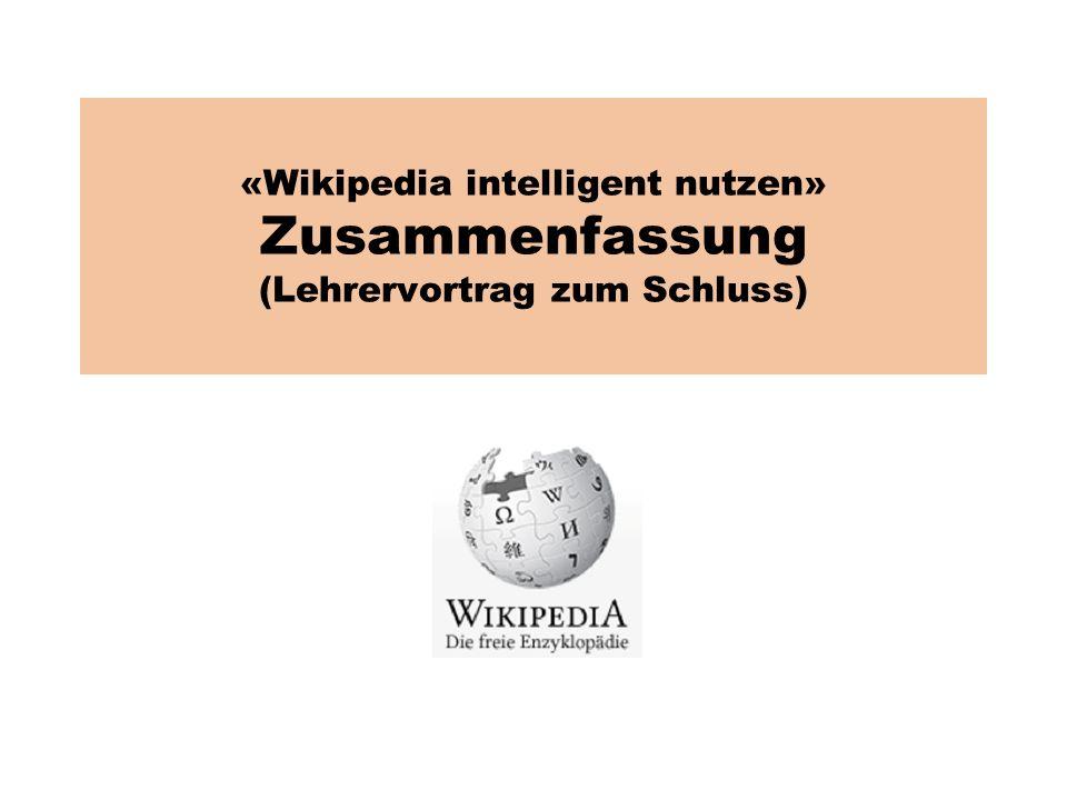 «Wikipedia intelligent nutzen» Zusammenfassung (Lehrervortrag zum Schluss)