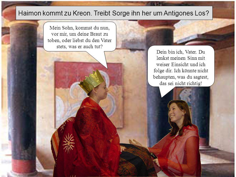 Haimon kommt zu Kreon. Treibt Sorge ihn her um Antigones Los