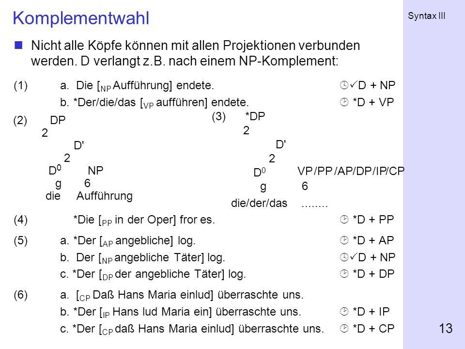 Komplementwahl Nicht alle Köpfe können mit allen Projektionen verbunden werden. D verlangt z.B. nach einem NP-Komplement: