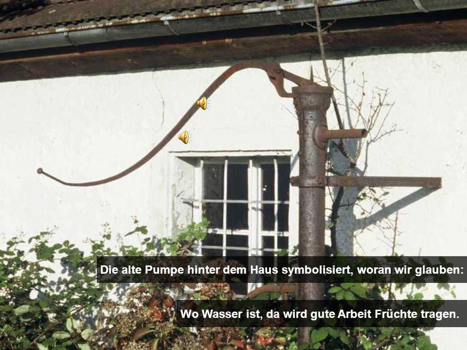 Die alte Pumpe hinter dem Haus symbolisiert, woran wir glauben: