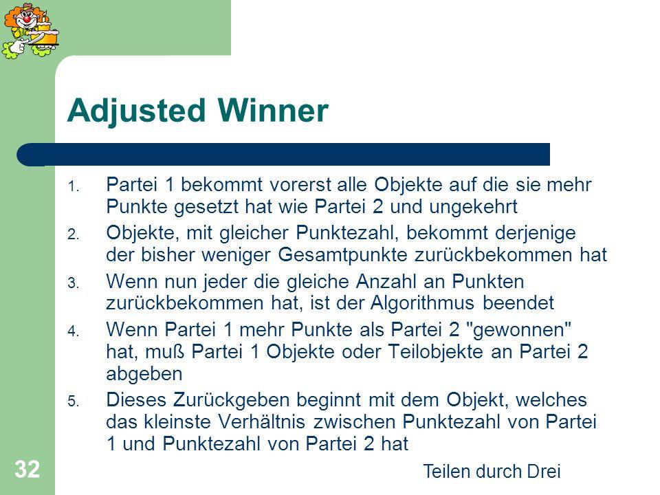 Adjusted Winner Partei 1 bekommt vorerst alle Objekte auf die sie mehr Punkte gesetzt hat wie Partei 2 und ungekehrt.