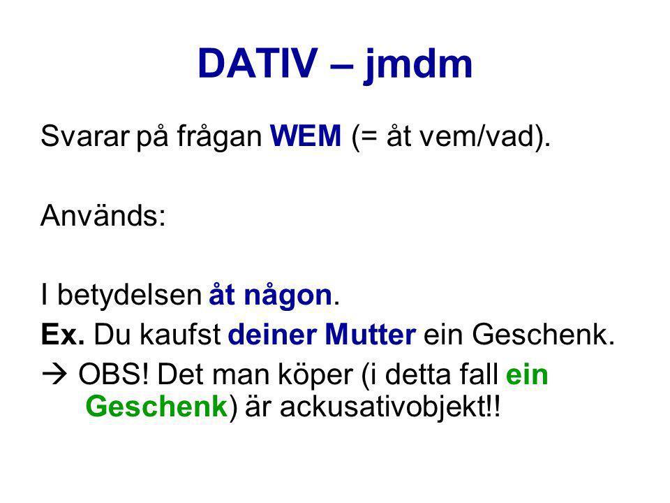 DATIV – jmdm Svarar på frågan WEM (= åt vem/vad). Används: