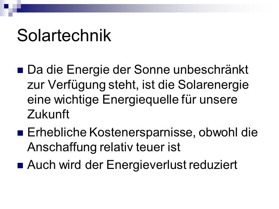 Solartechnik Da die Energie der Sonne unbeschränkt zur Verfügung steht, ist die Solarenergie eine wichtige Energiequelle für unsere Zukunft.