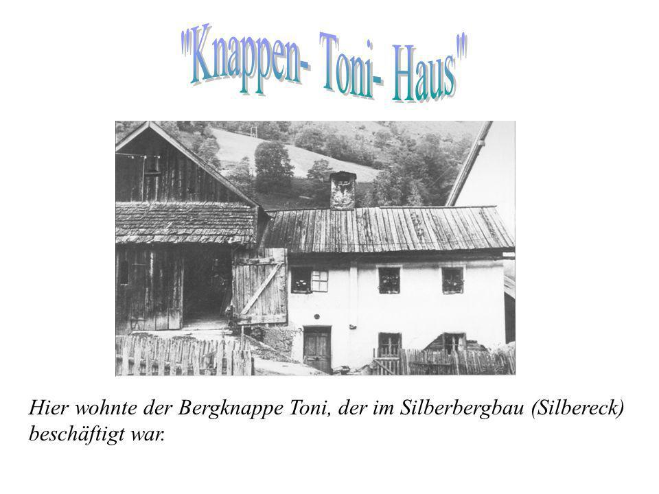 Knappen- Toni- Haus Hier wohnte der Bergknappe Toni, der im Silberbergbau (Silbereck) beschäftigt war.