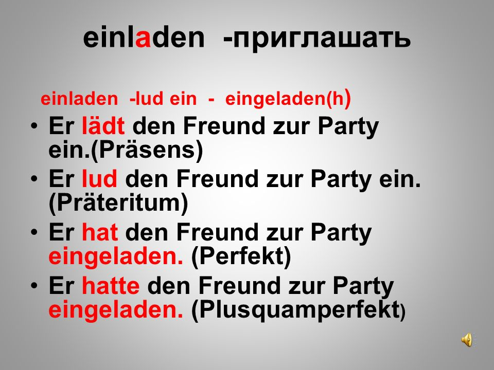 einladen -приглашать Er lädt den Freund zur Party ein.(Präsens)