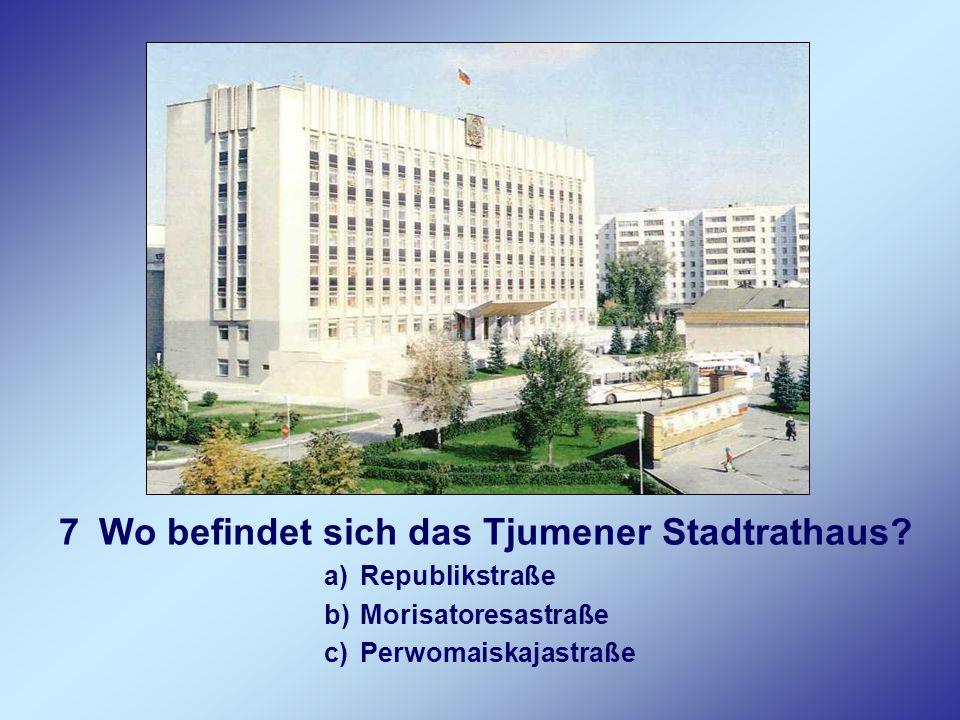 7 Wo befindet sich das Tjumener Stadtrathaus