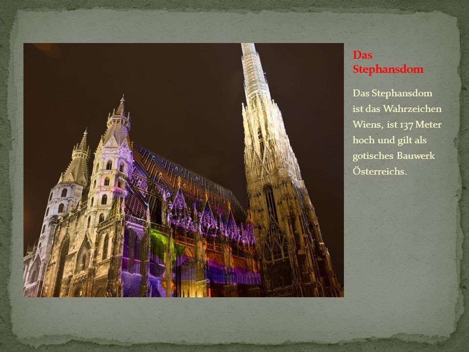 Das Stephansdom Das Stephansdom ist das Wahrzeichen Wiens, ist 137 Meter hoch und gilt als gotisches Bauwerk Ősterreichs.