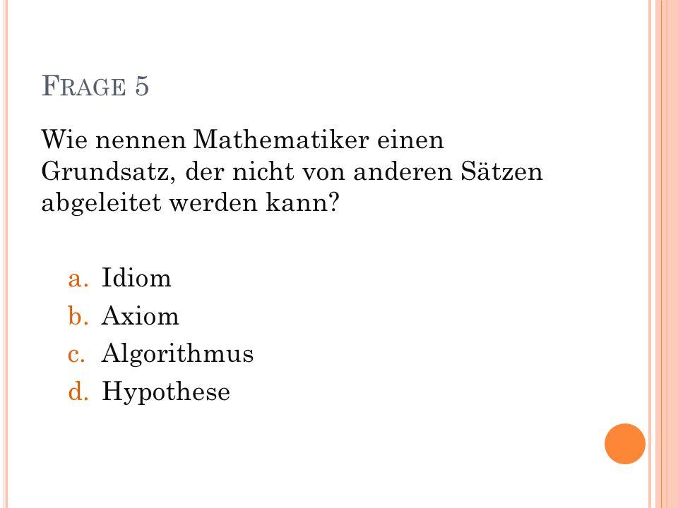 Frage 5 Wie nennen Mathematiker einen Grundsatz, der nicht von anderen Sätzen abgeleitet werden kann