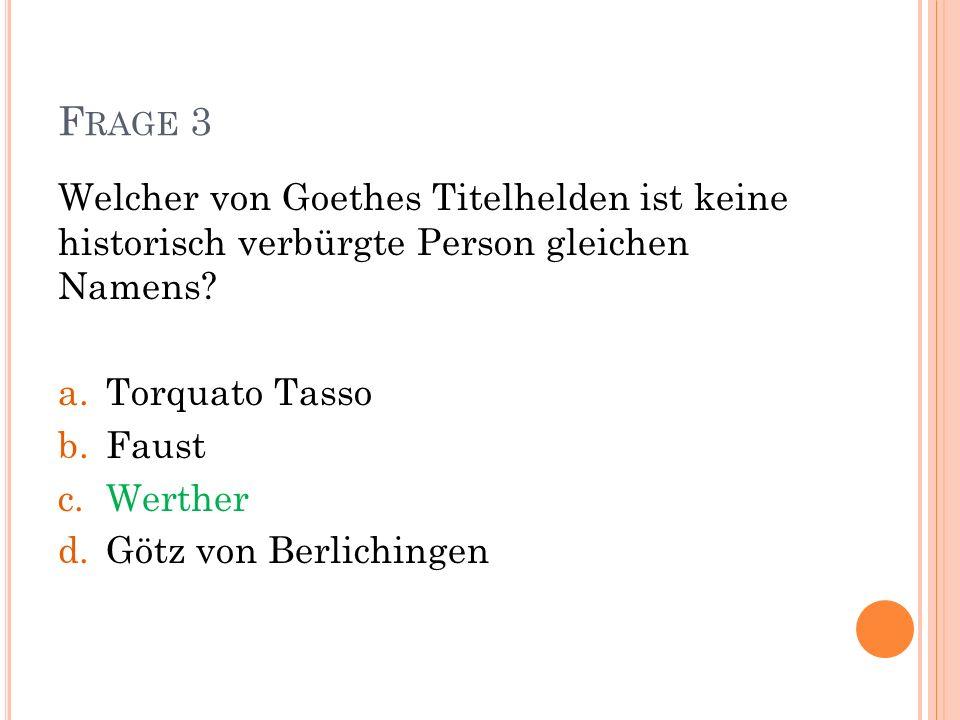 Frage 3 Welcher von Goethes Titelhelden ist keine historisch verbürgte Person gleichen Namens Torquato Tasso.