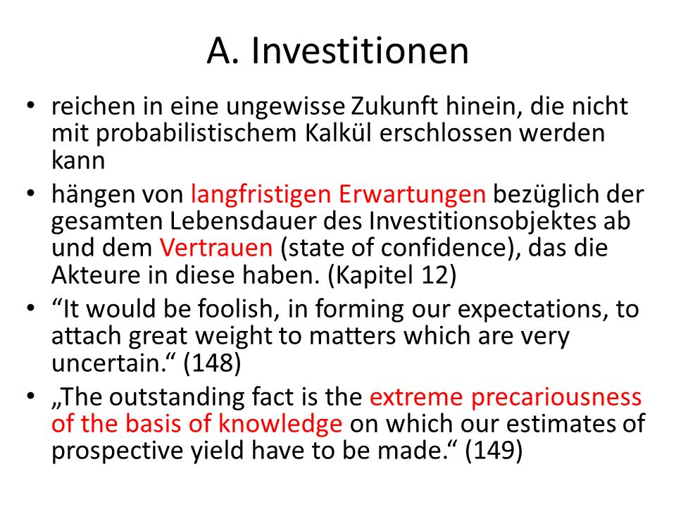 A. Investitionen reichen in eine ungewisse Zukunft hinein, die nicht mit probabilistischem Kalkül erschlossen werden kann.