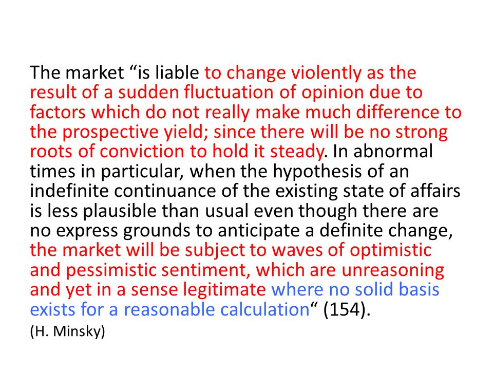 The market is liable to change violently as the result of a sudden fluctuation of opinion due to factors which do not really make much difference to the prospective yield; since there will be no strong roots of conviction to hold it steady. In abnormal times in particular, when the hypothesis of an indefinite continuance of the existing state of affairs is less plausible than usual even though there are no express grounds to anticipate a definite change, the market will be subject to waves of optimistic and pessimistic sentiment, which are unreasoning and yet in a sense legitimate where no solid basis exists for a reasonable calculation (154).