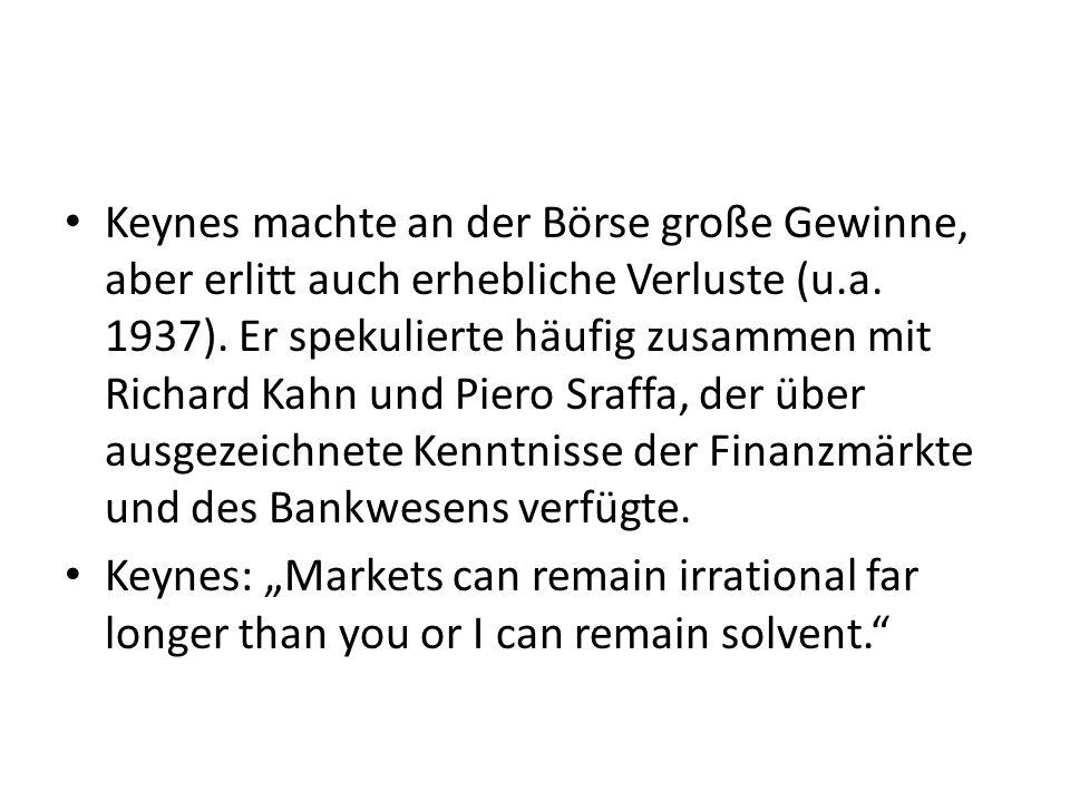Keynes machte an der Börse große Gewinne, aber erlitt auch erhebliche Verluste (u.a. 1937). Er spekulierte häufig zusammen mit Richard Kahn und Piero Sraffa, der über ausgezeichnete Kenntnisse der Finanzmärkte und des Bankwesens verfügte.