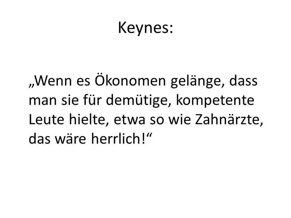 """Keynes:""""Wenn es Ökonomen gelänge, dass man sie für demütige, kompetente Leute hielte, etwa so wie Zahnärzte, das wäre herrlich!"""